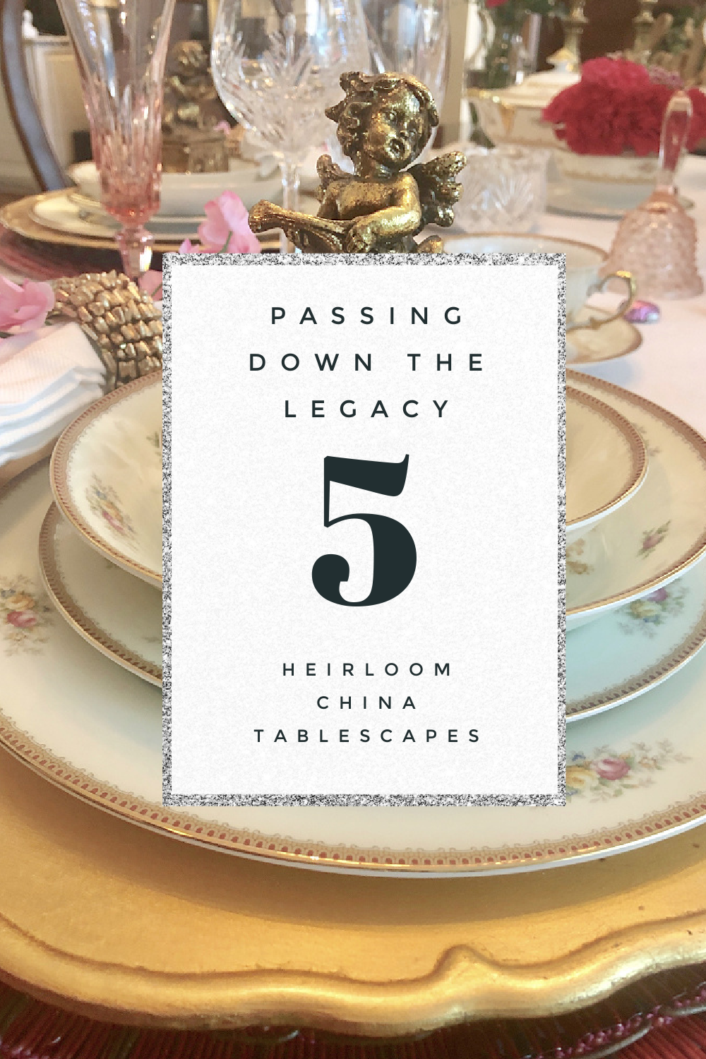5 TABLESCAPES USING HEIRLOOM CHINA